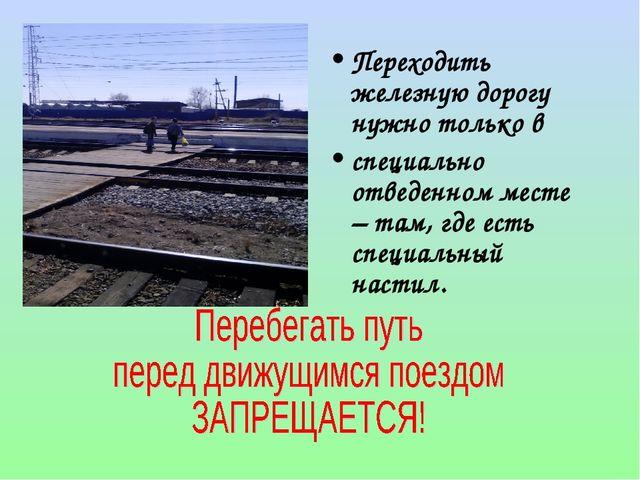 Переходить железную дорогу нужно только в специально отведенном месте – там,...