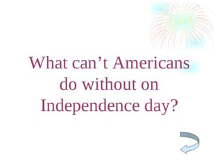 What can't Americans do without on Independence day?
