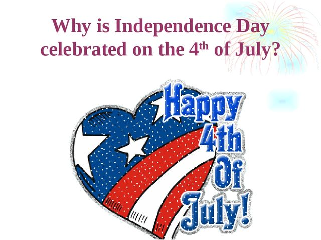 Why is Independence Day celebrated on the 4th of July?