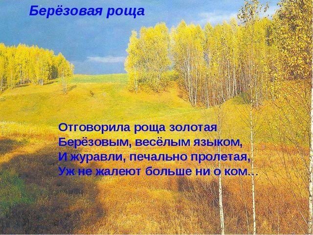 Берёзовая роща Отговорила роща золотая Берёзовым, весёлым языком, И журавли,...