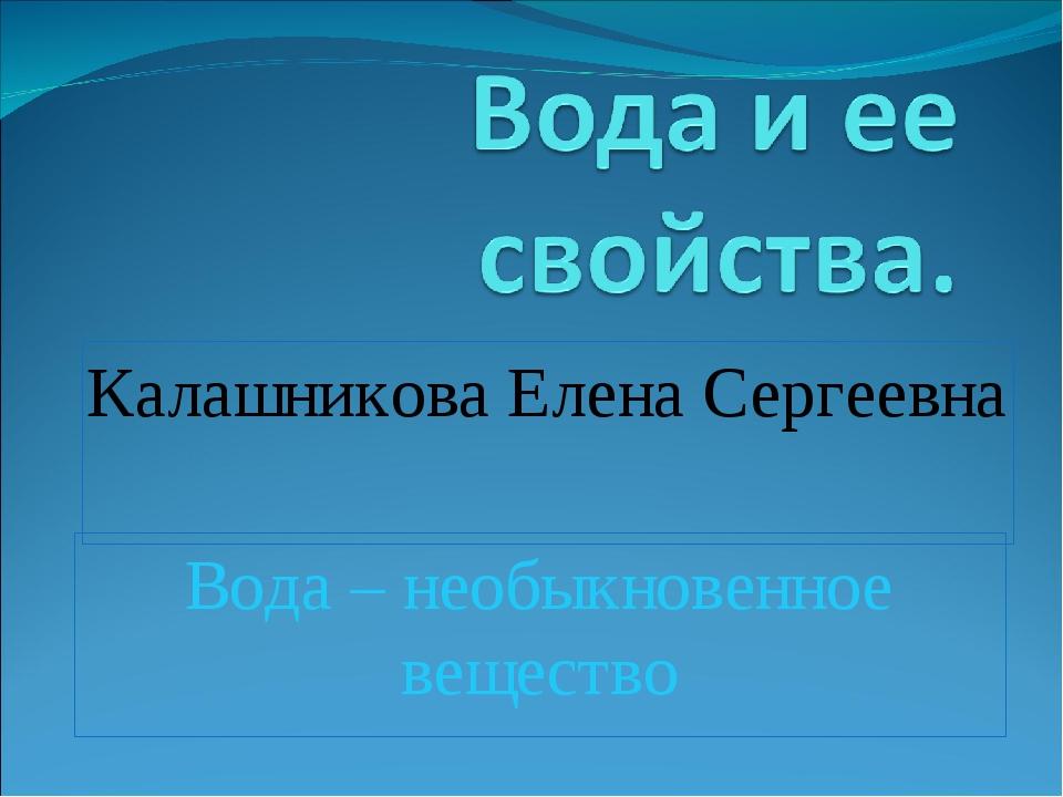 Вода – необыкновенное вещество Калашникова Елена Сергеевна