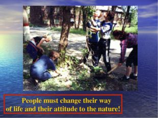 People must change their way of life and their attitude to the nature!