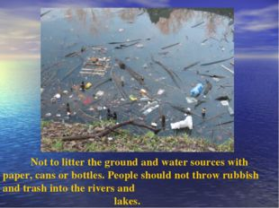 Not to litter the ground and water sources with paper, cans or bottles. Peop