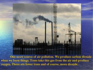 One more source of air pollution. We produce carbon dioxide when we burn thi