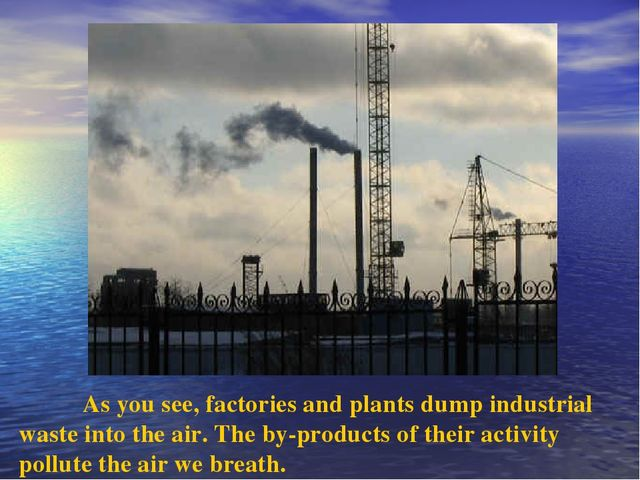As you see, factories and plants dump industrial waste into the air. The by-...