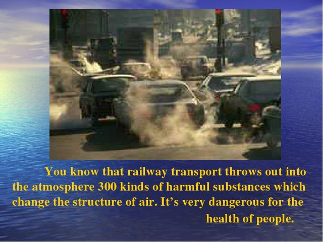 You know that railway transport throws out into the atmosphere 300 kinds of...
