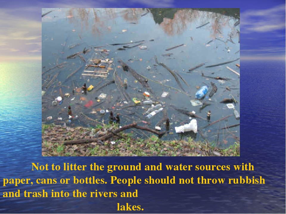 Not to litter the ground and water sources with paper, cans or bottles. Peop...