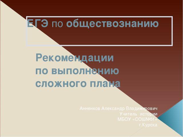 ЕГЭ по обществознанию Рекомендации по выполнению сложного плана Анненков Але...