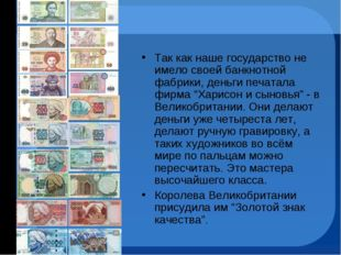 Так как наше государство не имело своей банкнотной фабрики, деньги печатала ф