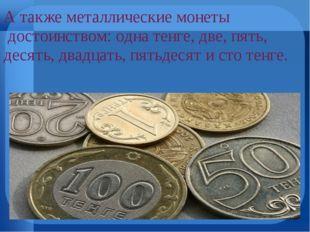 А также металлические монеты достоинством: одна тенге, две, пять, десять, дв