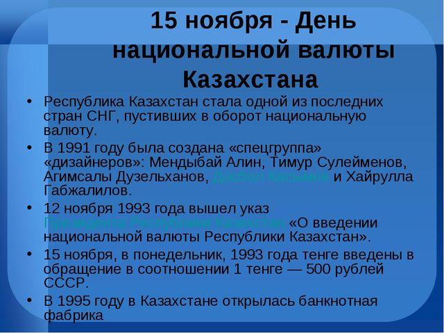 15 ноября - День национальной валюты Казахстана Республика Казахстан стала од...