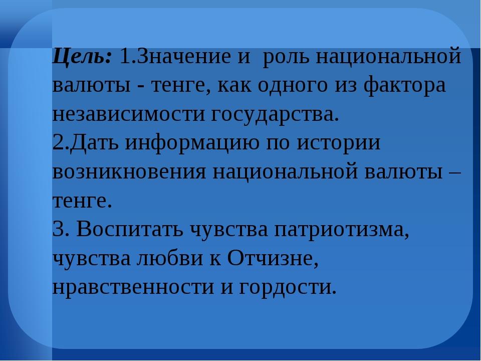 Цель:1.Значение и роль национальной валюты - тенге, как одного из фактора не...
