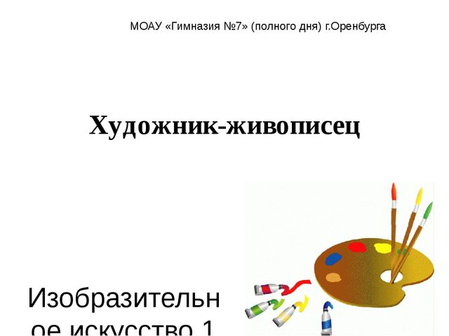 Художник-живописец Изобразительное искусство 1 класс МОАУ «Гимназия №7» (полн...