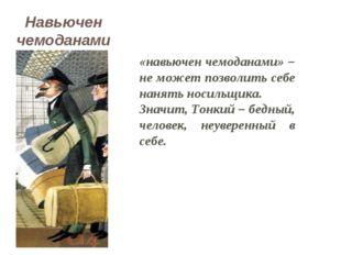 «навьючен чемоданами» – не может позволить себе нанять носильщика. Значит, То