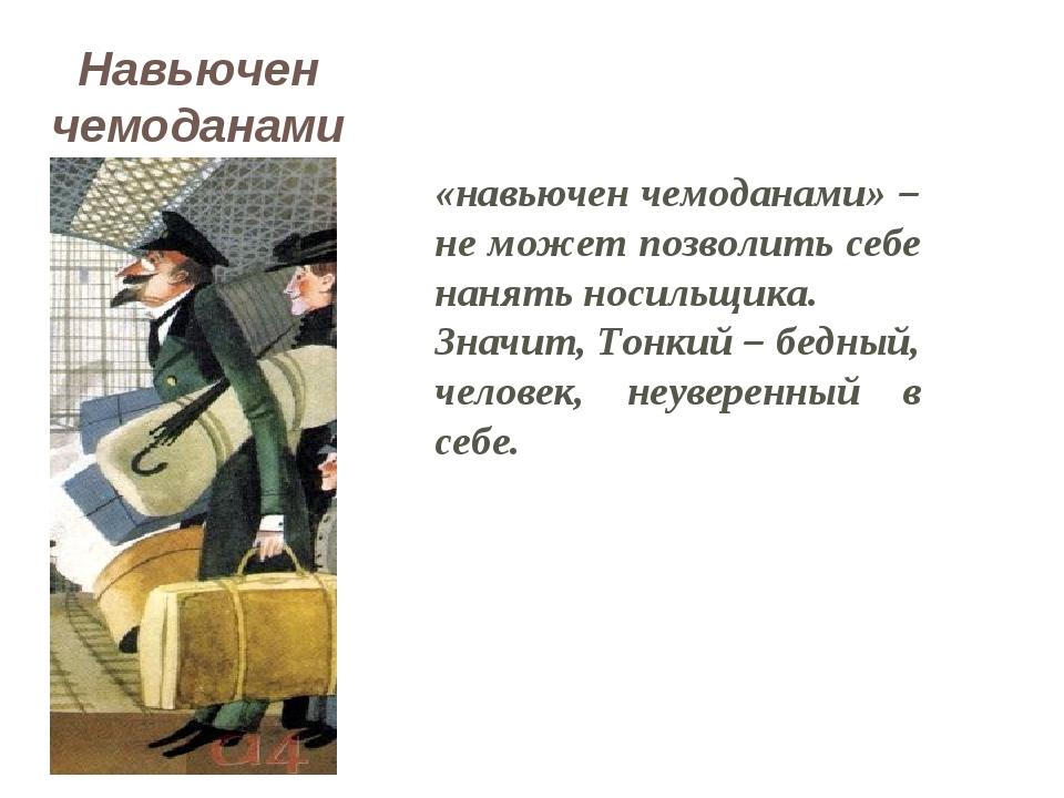 «навьючен чемоданами» – не может позволить себе нанять носильщика. Значит, То...