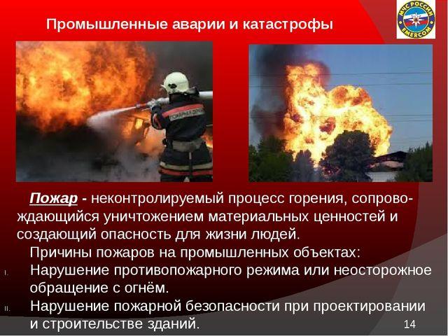 Промышленные аварии и катастрофы Пожар - неконтролируемый процесс горения, с...