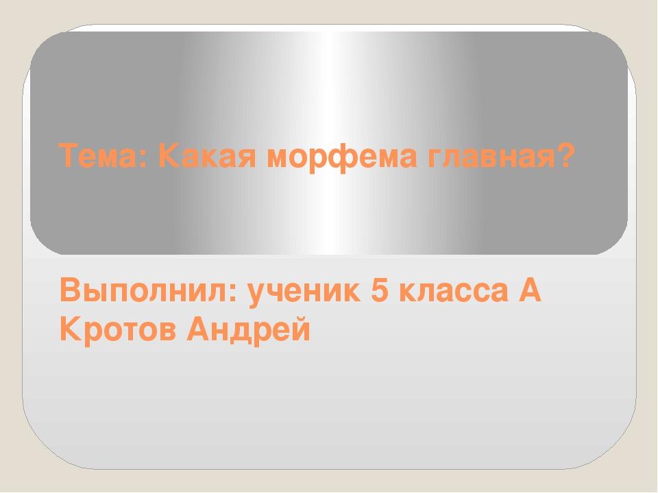 Тема: Какая морфема главная? Выполнил: ученик 5 класса А Кротов Андрей