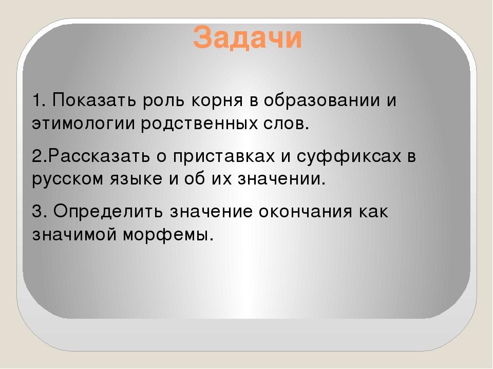 Задачи 1. Показать роль корня в образовании и этимологии родственных слов. 2....
