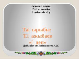 Тақырыбы: Т.Қажыбаев «Әдеп» Астана қаласы 2 «Қ» сыныбы Әдебиеттік оқу Дайында