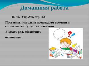 Домашняя работа П. 30. Упр.259, стр.113 Поставить глаголы в прошедшем времени