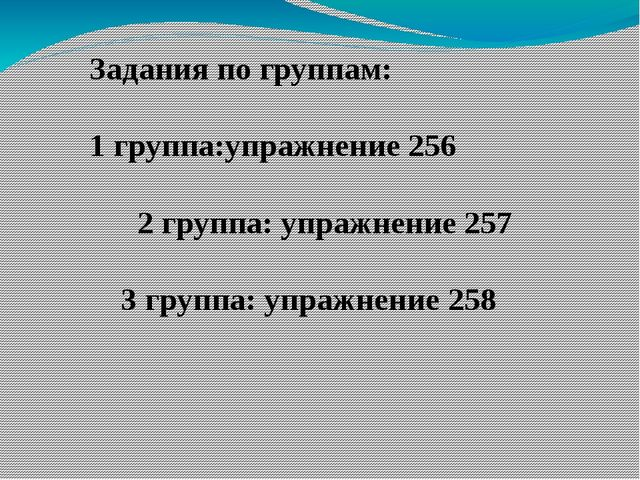 Задания по группам: 1 группа:упражнение 256 2 группа: упражнение 257 3 групп...