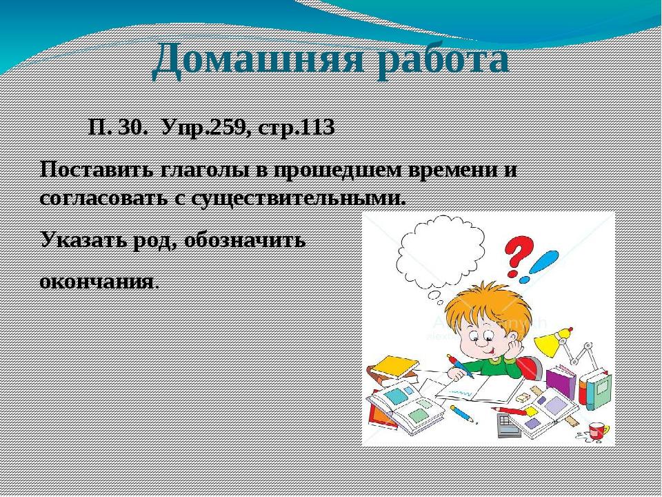 Домашняя работа П. 30. Упр.259, стр.113 Поставить глаголы в прошедшем времени...