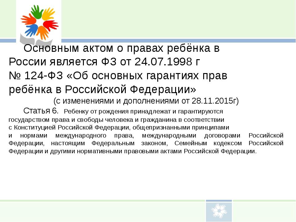 Основным актом о правах ребёнка в России является ФЗ от 24.07.1998 г № 124-Ф...