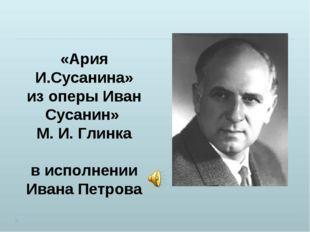 «Ария И.Сусанина» из оперы Иван Сусанин» М. И. Глинка в исполнении Ивана Петр
