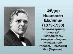 Фёдор Иванович Шаляпин (1873-1938) Великий артист, оперный исполнитель, котор