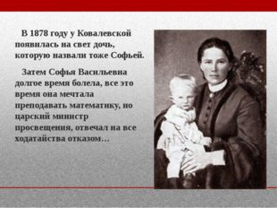 В 1878 году у Ковалевской появилась на свет дочь, которую назвали тоже Софье