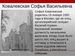 Софья Ковалевская родилась 15 января 1850 года в Москве, где ее отец, артилл
