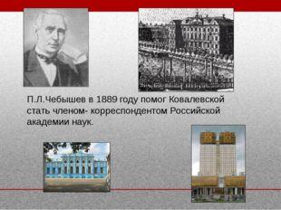 П.Л.Чебышев в 1889 году помог Ковалевской стать членом- корреспондентом Росси