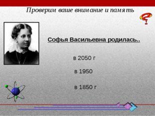 Софья Васильевна родилась.. в 1950 в 1850 г в 2050 г Проверим ваше внимание и