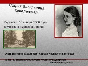 Софья Васильевна Ковалевская Родилась 15 января 1850 года в Москве в имение П