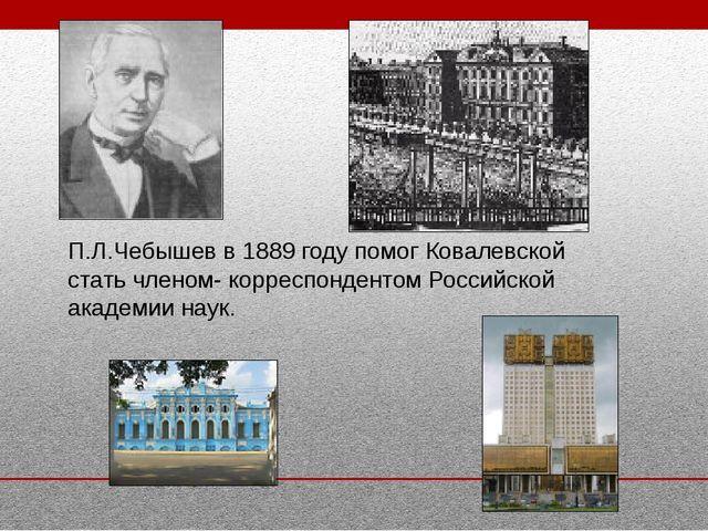 П.Л.Чебышев в 1889 году помог Ковалевской стать членом- корреспондентом Росси...