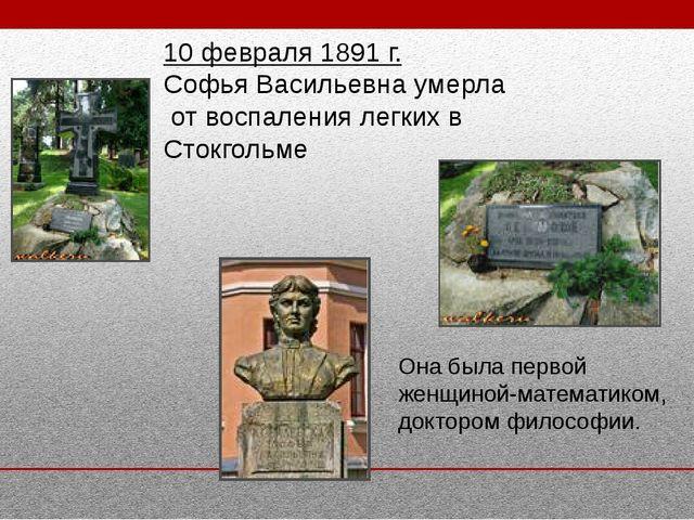 10 февраля 1891 г. Софья Васильевна умерла от воспаления легких в Стокгольме...