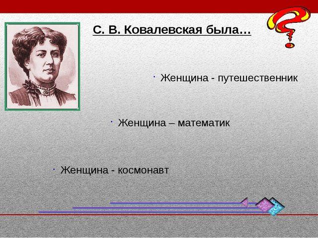 С. В. Ковалевская была… Женщина - путешественник Женщина – математик Женщина...