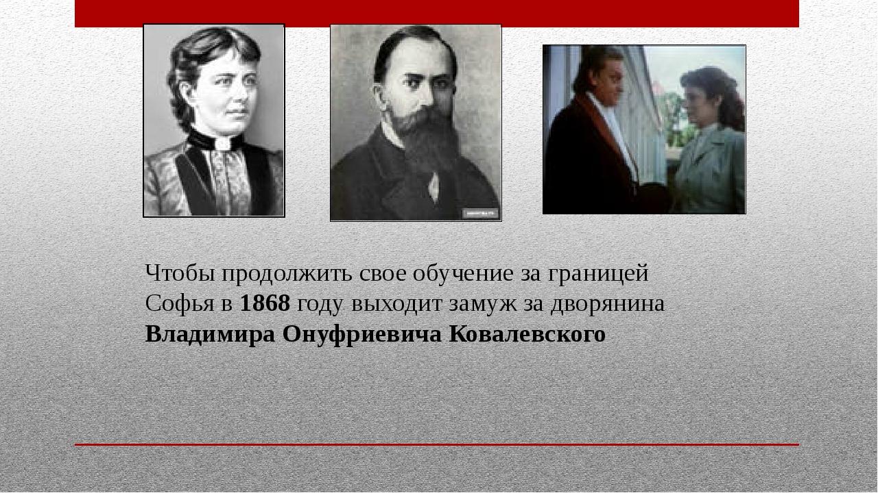 Чтобы продолжить свое обучение за границей Софья в 1868 году выходит замуж за...