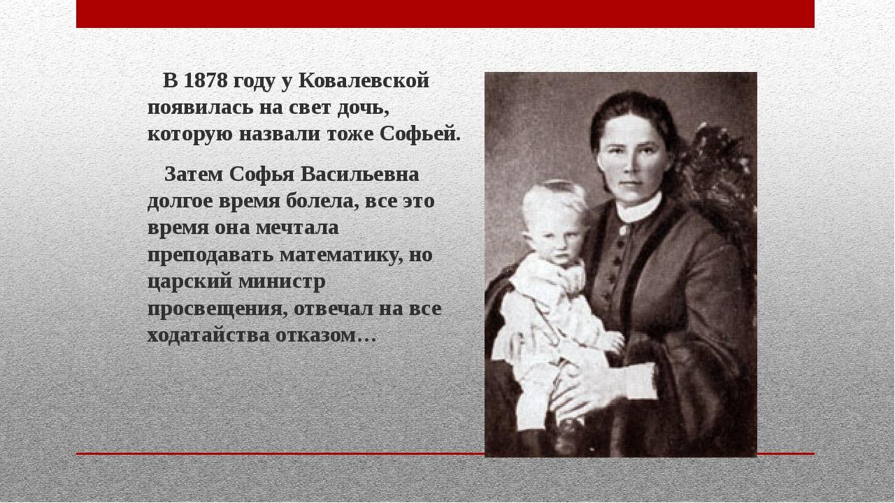 В 1878 году у Ковалевской появилась на свет дочь, которую назвали тоже Софье...