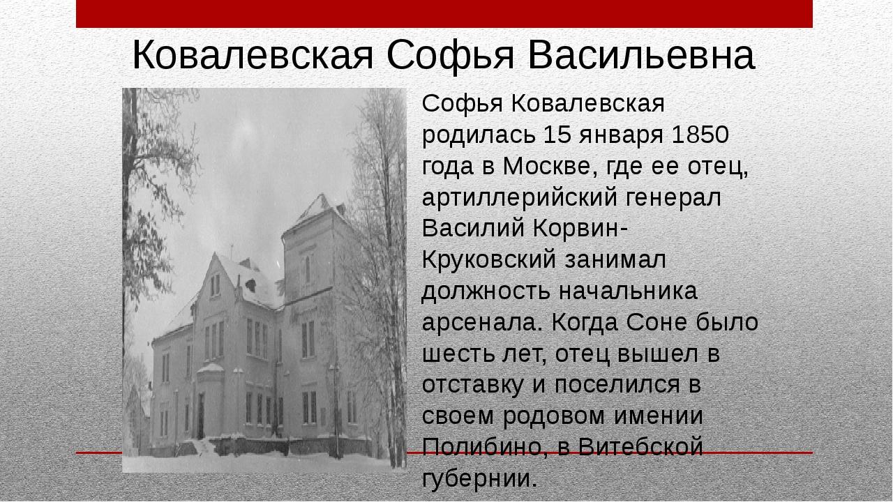 Софья Ковалевская родилась 15 января 1850 года в Москве, где ее отец, артилл...