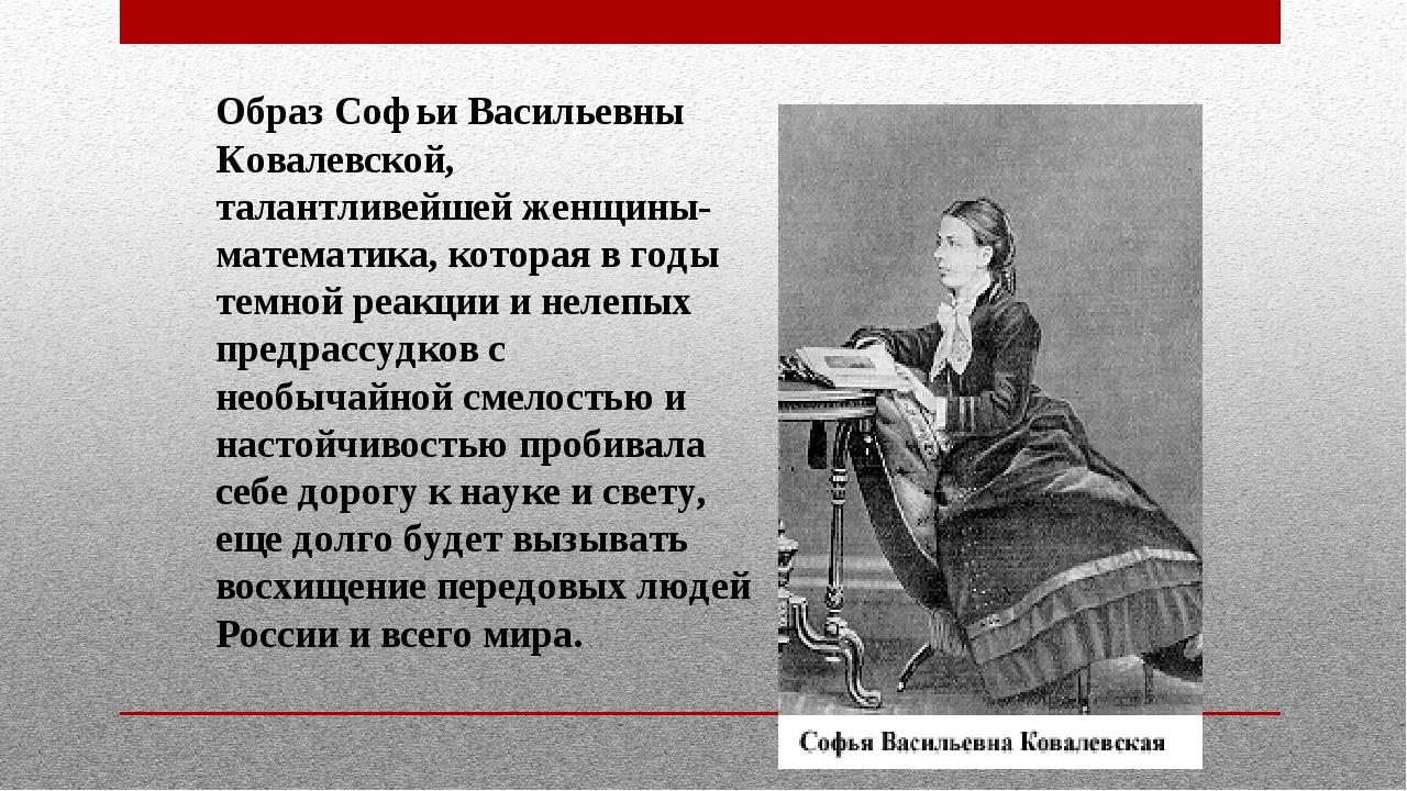 Образ Софьи Васильевны Ковалевской, талантливейшей женщины-математика, котор...