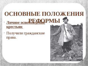 ОСНОВНЫЕ ПОЛОЖЕНИЯ РЕФОРМЫ Личное освобождение крестьян Получили гражданские