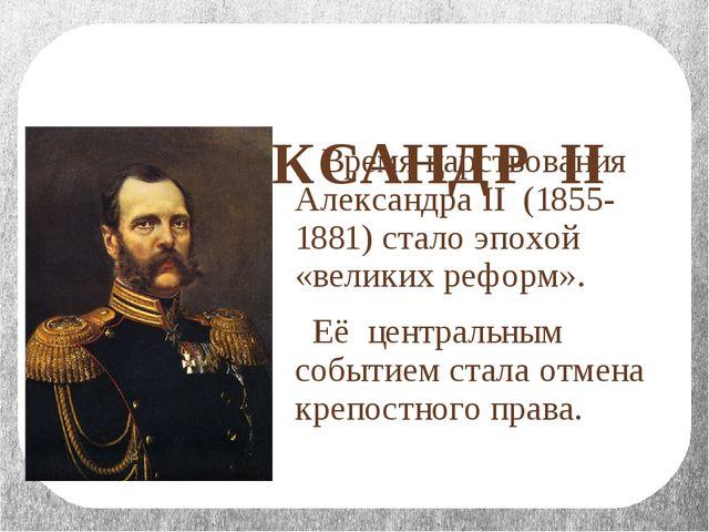 АЛЕКСАНДР II Время царствования Александра II (1855-1881) стало эпохой «вели...