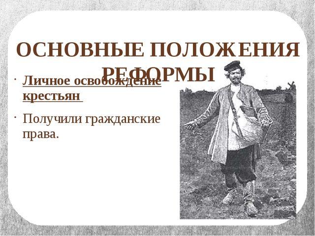 ОСНОВНЫЕ ПОЛОЖЕНИЯ РЕФОРМЫ Личное освобождение крестьян Получили гражданские...