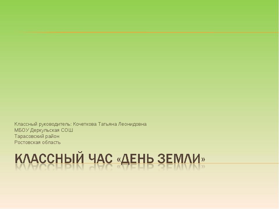 Классный руководитель: Кочеткова Татьяна Леонидовна МБОУ Деркульская СОШ Тара...