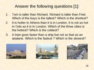 Answer the following questions [1]: Tom is taller than Richard. Richard is ta