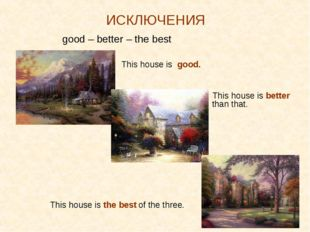 ИСКЛЮЧЕНИЯ good – better – the best 		 This house is good. 					 This house i