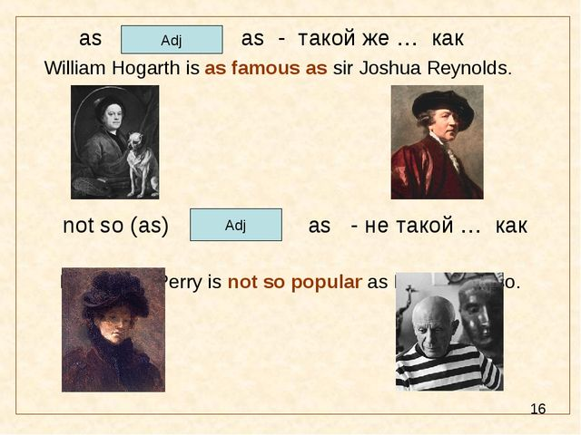 as as - такой же … как William Hogarth is as famous as sir Joshua Reynolds....
