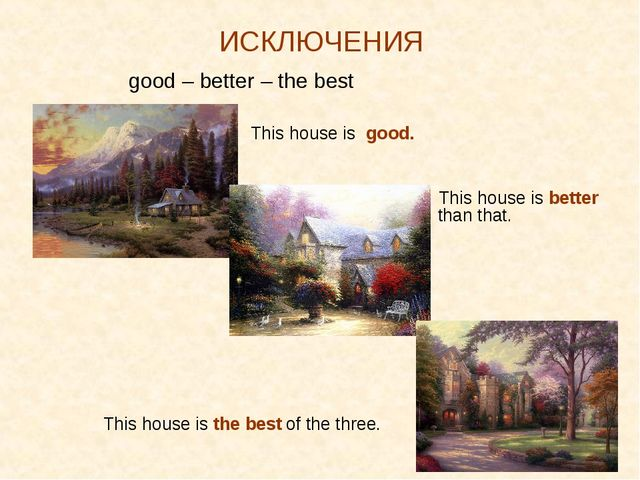 ИСКЛЮЧЕНИЯ good – better – the best 		 This house is good. 					 This house i...