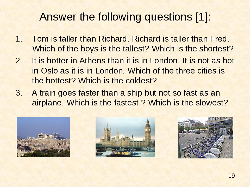 Answer the following questions [1]: Tom is taller than Richard. Richard is ta...